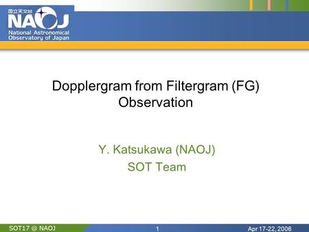 Apr 17-22, 20061 NAOJ Dopplergram from Filtergram (FG) Observation Y. Katsukawa (NAOJ) SOT Team.