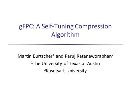 GFPC: A Self-Tuning Compression Algorithm Martin Burtscher 1 and Paruj Ratanaworabhan 2 1 The University of Texas at Austin 2 Kasetsart University.