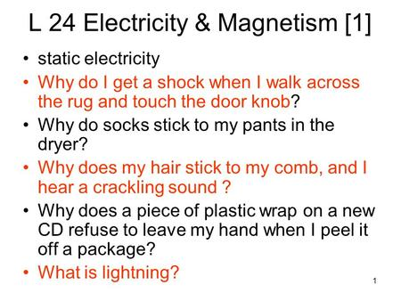 1 L 24 Electricity & Magnetism [1] static electricity Why do I get a shock when I walk across the rug and touch the door knob? Why do socks stick to my.