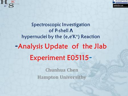 Spectroscopic Investigation of P-shell Λ hypernuclei by the (e,e'K + ) Reaction - Analysis Update of the Jlab Experiment E05115 - Chunhua Chen Hampton.