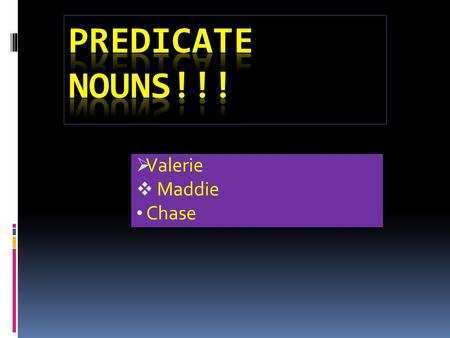  Valerie  Maddie Chase Importance or Predicate Nouns o Without Predicate nouns, our daily grammar would be very useless and also uneducated o People.