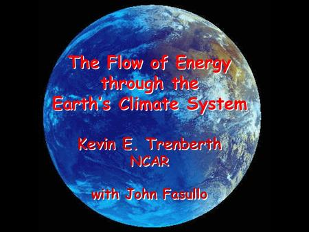 The Flow of Energy through the Earth's Climate System Kevin E. Trenberth NCAR with John Fasullo The Flow of Energy through the Earth's Climate System Kevin.