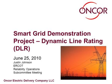 Oncor Electric Delivery Company LLC Smart Grid Demonstration Project – Dynamic Line Rating (DLR) June 25, 2010 Justin Johnson ERCOT Reliability Operations.