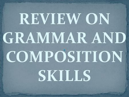 REVIEW ON GRAMMAR AND COMPOSITION SKILLS. FORM CLASSES OR CONTENT WORDS These words can be inflected. They have special forms— signals or characteristics.