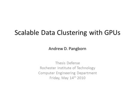 Scalable Data Clustering with GPUs Andrew D. Pangborn Thesis Defense Rochester Institute of Technology Computer Engineering Department Friday, May 14 th.