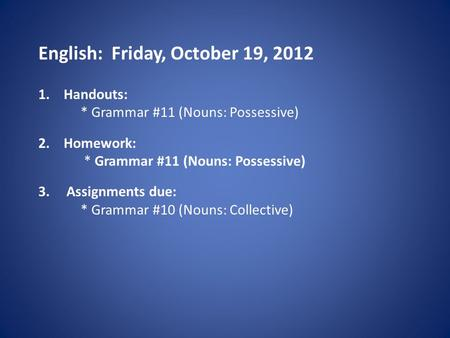 English: Friday, October 19, 2012 1.Handouts: * Grammar #11 (Nouns: Possessive) 2.Homework: * Grammar #11 (Nouns: Possessive) 3. Assignments due: * Grammar.