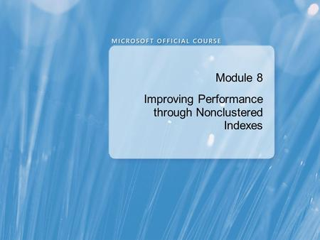 Module 8 Improving Performance through Nonclustered Indexes.