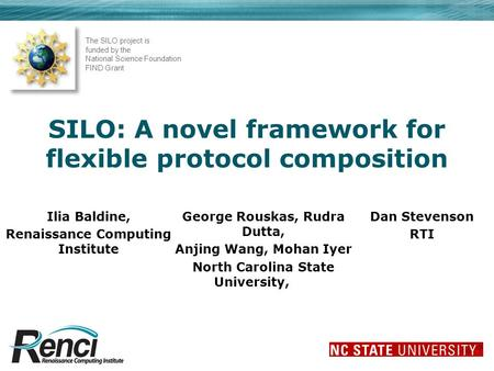 SILO: A novel framework for flexible protocol composition Ilia Baldine, Renaissance Computing Institute The SILO project is funded by the National Science.