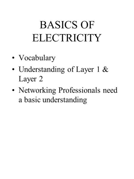 BASICS OF ELECTRICITY Vocabulary Understanding of Layer 1 & Layer 2 Networking Professionals need a basic understanding.