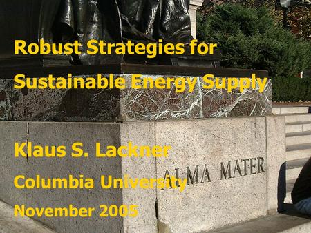 Robust Strategies for Sustainable Energy Supply Klaus S. Lackner Columbia University November 2005.