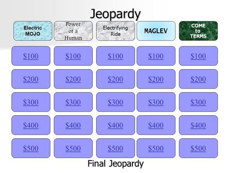 Jeopardy $100ElectricMOJOPower of a HumanElectrifyingRideMAGLEVCOMEtoTERMS $200 $300 $400 $500 $400 $300 $200 $100 $500 $400 $300 $200 $100 $500 $400.