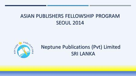 ASIAN PUBLISHERS FELLOWSHIP PROGRAM SEOUL 2014 Neptune Publications (Pvt) Limited SRI LANKA.