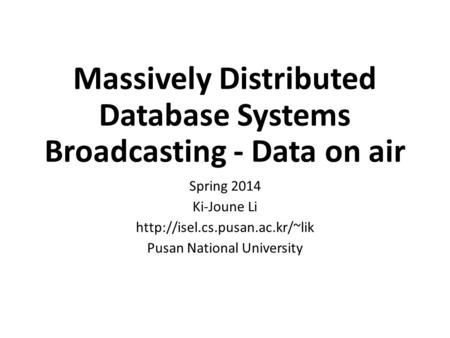 Massively Distributed Database Systems Broadcasting - Data on air Spring 2014 Ki-Joune Li  Pusan National University.