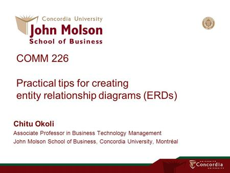 COMM 226 Practical tips for creating entity relationship diagrams (ERDs) Chitu Okoli Associate Professor in Business Technology Management John Molson.