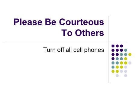 Please Be Courteous To Others Turn off all cell phones.