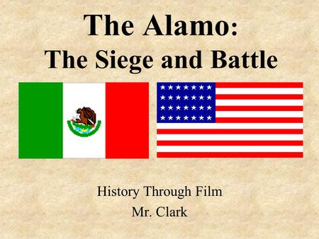 The Alamo : The Siege and Battle History Through Film Mr. Clark.