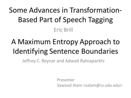 Some Advances in Transformation- Based Part of Speech Tagging Eric Brill A Maximum Entropy Approach to Identifying Sentence Boundaries Jeffrey C. Reynar.