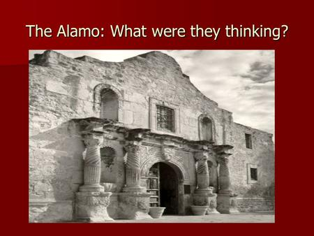 The Alamo: What were they thinking?. Sam Houston orders Jim Bowie to destroy the Alamo Sam Houston wants the Alamo destroyed. Why? Turn and talk to your.