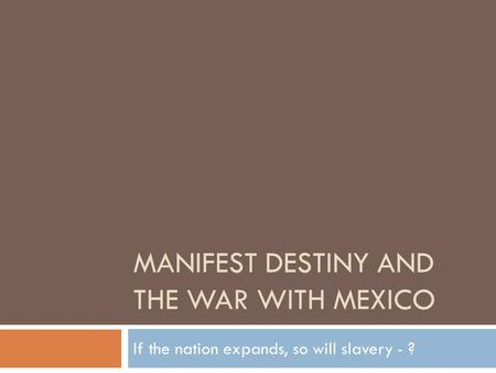 MANIFEST DESTINY AND THE WAR WITH MEXICO If the nation expands, so will slavery - ?