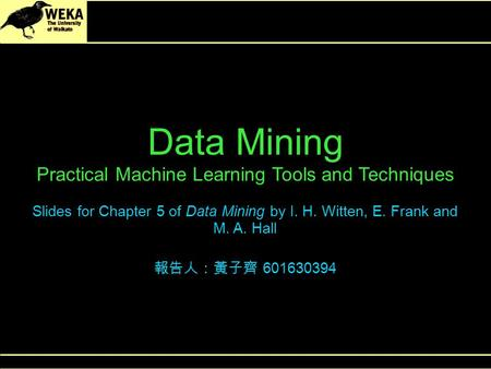 Data Mining Practical Machine Learning Tools and Techniques Slides for Chapter 5 of Data Mining by I. H. Witten, E. Frank and M. A. Hall 報告人:黃子齊 601630394.