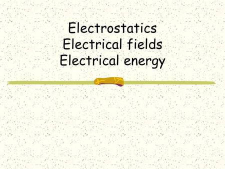 Electrostatics Electrical fields Electrical energy.