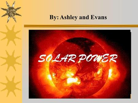 By: Ashley and Evans. The Sun The sun is our most abundant resource.
