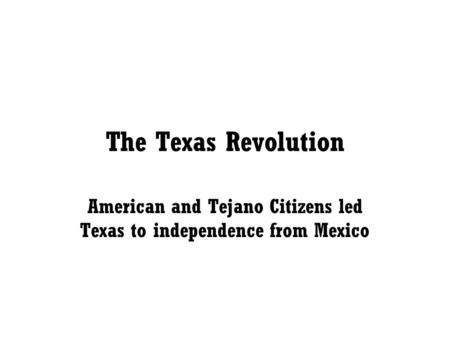 The Texas Revolution American and Tejano Citizens led Texas to independence from Mexico.
