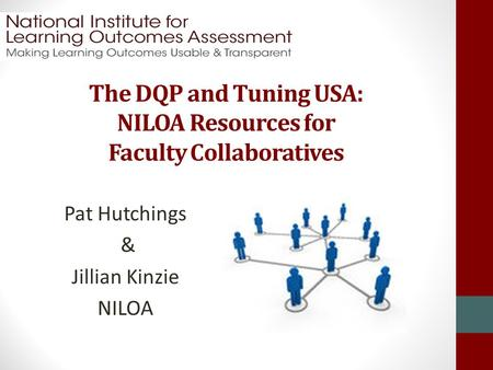 The DQP and Tuning USA: NILOA Resources for Faculty Collaboratives Pat Hutchings & Jillian Kinzie NILOA.