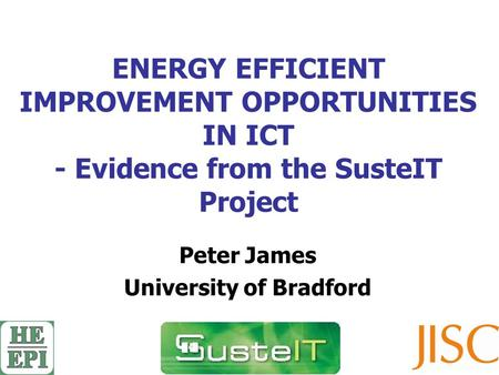 ENERGY EFFICIENT IMPROVEMENT OPPORTUNITIES IN ICT - Evidence from the SusteIT Project Peter James University of Bradford.