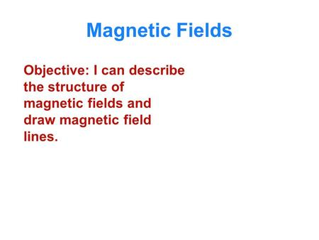 Magnetic Fields Objective: I can describe the structure of magnetic fields and draw magnetic field lines.