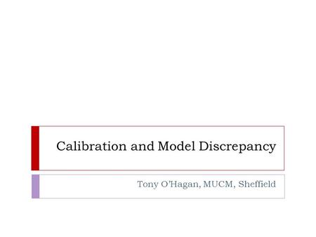 Calibration and Model Discrepancy Tony O'Hagan, MUCM, Sheffield.