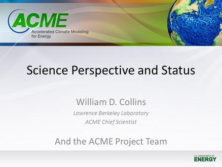 Science Perspective and Status William D. Collins Lawrence Berkeley Laboratory ACME Chief Scientist And the ACME Project Team.