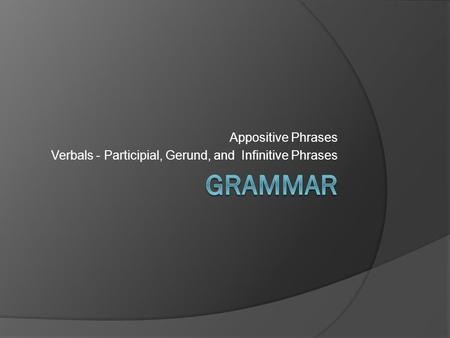 Appositive Phrases Verbals - Participial, Gerund, and Infinitive Phrases.