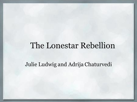 The Lonestar Rebellion Julie Ludwig and Adrija Chaturvedi.