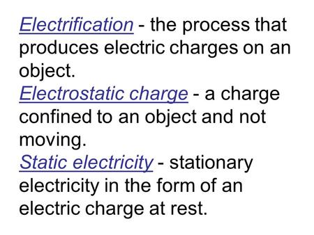 Electrification - the process that produces electric charges on an object. Electrostatic charge - a charge confined to an object and not moving. Static.