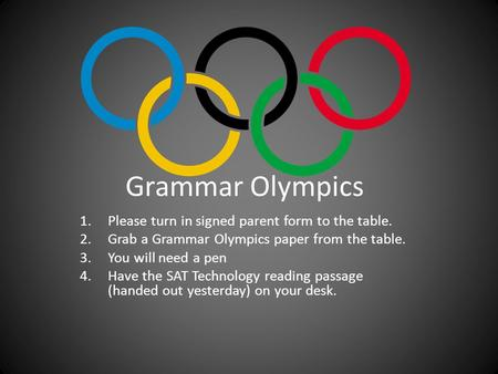 Grammar Olympics 1.Please turn in signed parent form to the table. 2.Grab a Grammar Olympics paper from the table. 3.You will need a pen 4.Have the SAT.