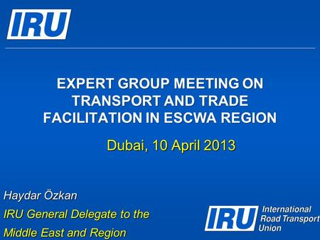 EXPERT GROUP MEETING ON TRANSPORT AND TRADE FACILITATION IN ESCWA REGION Dubai, 10 April 2013 Haydar Özkan IRU General Delegate to the Middle East and.