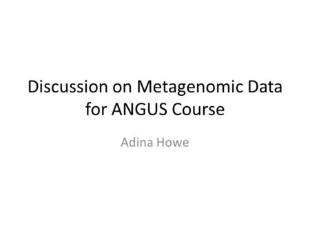 Discussion on Metagenomic Data for ANGUS Course Adina Howe.