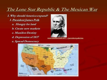 The Lone Star Republic & The Mexican War I. Why should America expand? I. President James Polk I. President James Polk a. Hungry for land a. Hungry for.