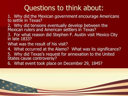 Questions to think about: 1. Why did the Mexican government encourage Americans to settle in Texas? 2. Why did tensions eventually develop between the.
