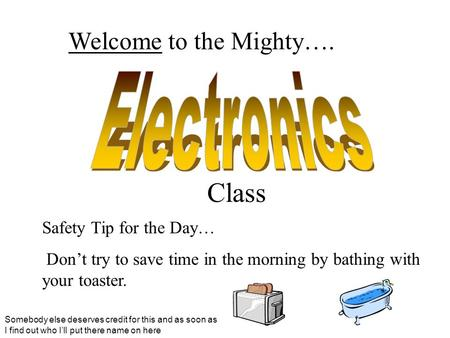 Welcome to the Mighty…. Class Safety Tip for the Day… Don't try to save time in the morning by bathing with your toaster. Somebody else deserves credit.
