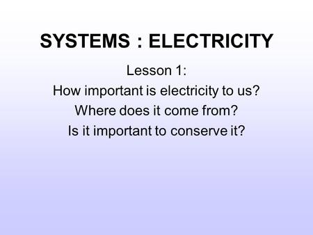 SYSTEMS : ELECTRICITY Lesson 1: How important is electricity to us? Where does it come from? Is it important to conserve it?