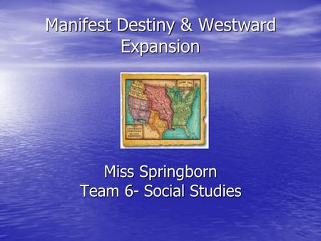 Manifest Destiny & Westward Expansion Miss Springborn Team 6- Social Studies.