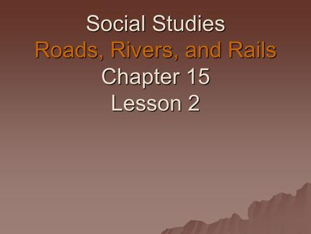 Social Studies Roads, Rivers, and Rails Chapter 15 Lesson 2.