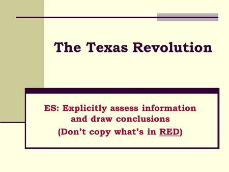 The Texas Revolution ES: Explicitly assess information and draw conclusions (Don't copy what's in RED)