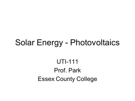 Solar Energy - Photovoltaics UTI-111 Prof. Park Essex County College.