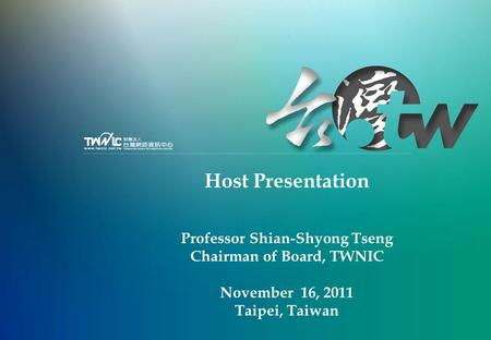Host Presentation Professor Shian-Shyong Tseng Chairman of Board, TWNIC November 16, 2011 Taipei, Taiwan.