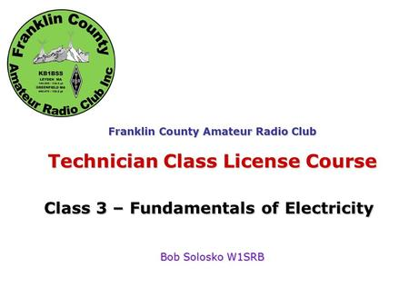 Fundamentals of Electricity Franklin County Amateur Radio Club Technician Class License Course Class 3 – Fundamentals of Electricity Bob Solosko W1SRB.