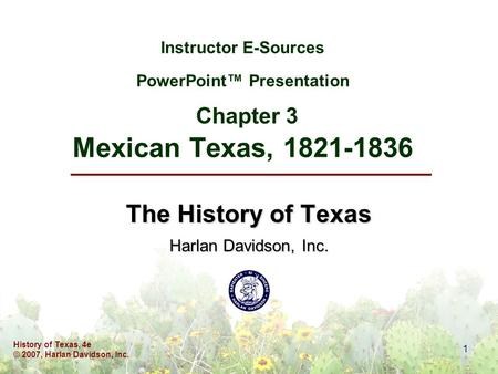 History of Texas, 4e © 2007, Harlan Davidson, Inc. 1 Instructor E-Sources PowerPoint™ Presentation Chapter 3 Mexican Texas, 1821-1836 The History of Texas.