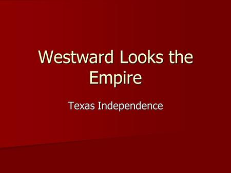 Westward Looks the Empire Texas Independence. Texas: America Reneges on a Promise As part of Adams-Onis Treaty in 1819 America gave up claim to Texas.